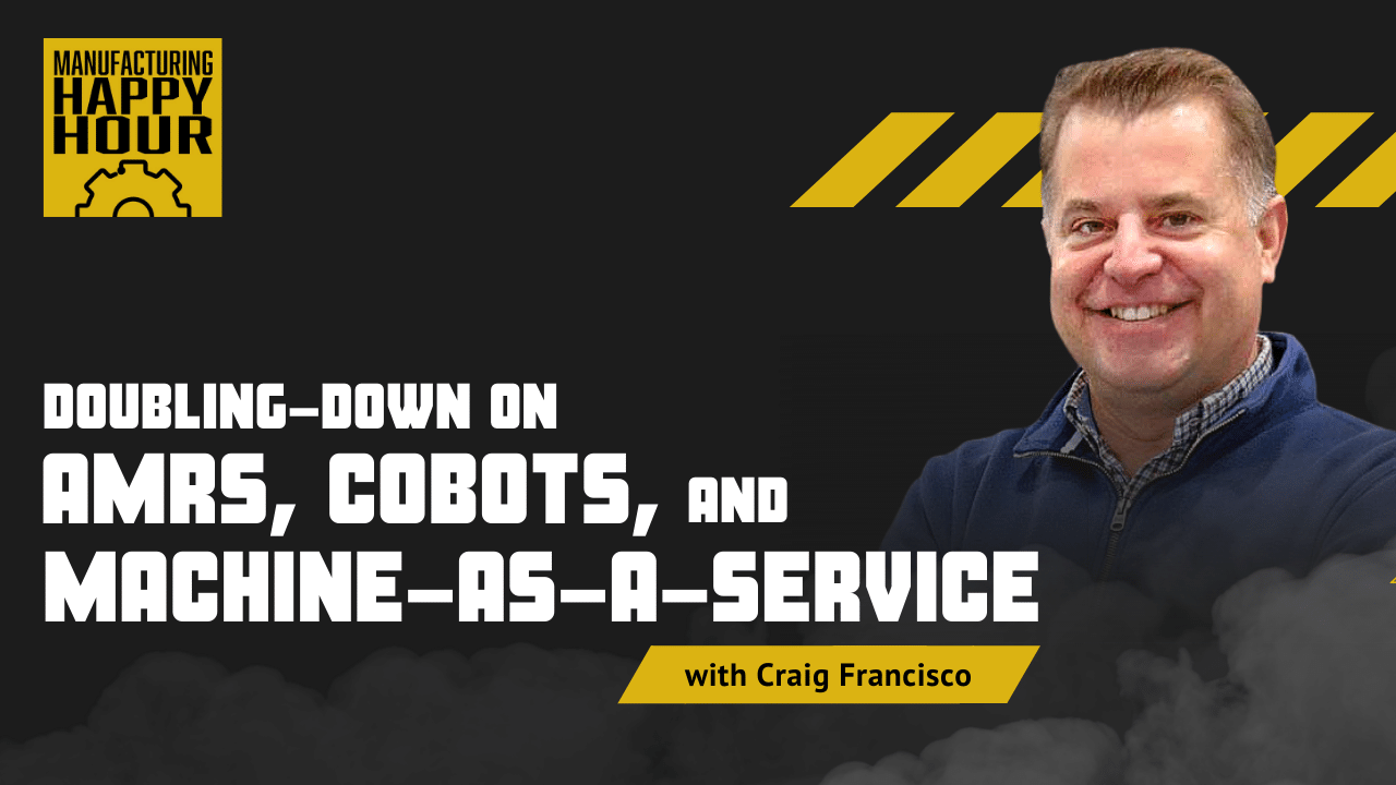Doubling-Down on AMRs, Cobots, and Machine-as-a-Service with Craig Francisco