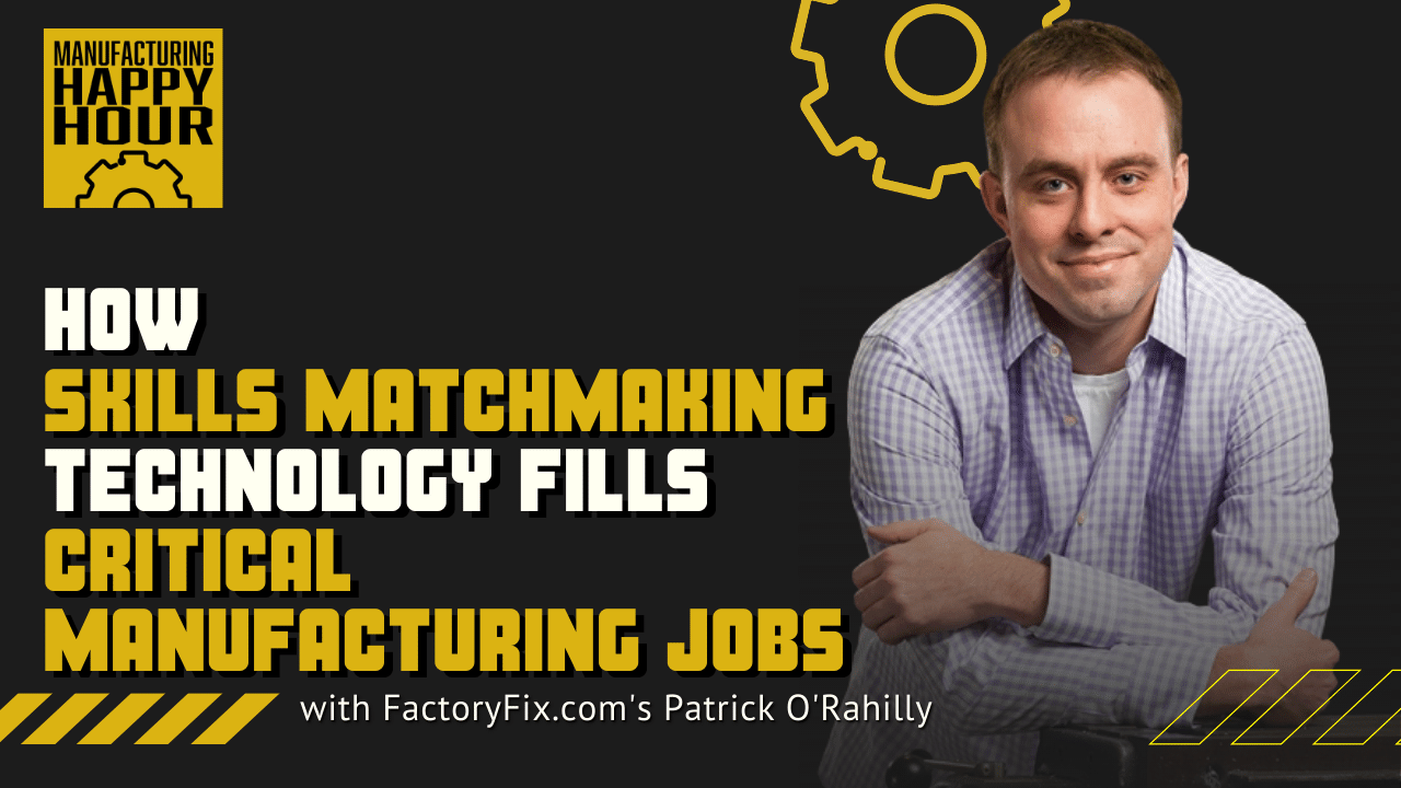 How Skills Matchmaking Technology Fills Critical Manufacturing Jobs with FactoryFix.com's Patrick O'Rahilly