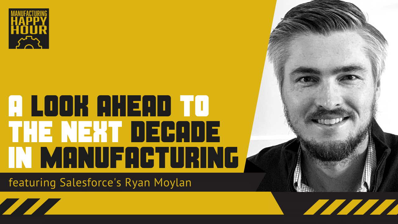A Look Ahead to the Next Decade in Manufacturing featuring Salesforce's Ryan Moylan