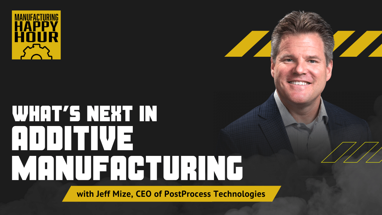 What's Next in Additive Manufacturing with Jeff Mize, CEO of PostProcess Technologies