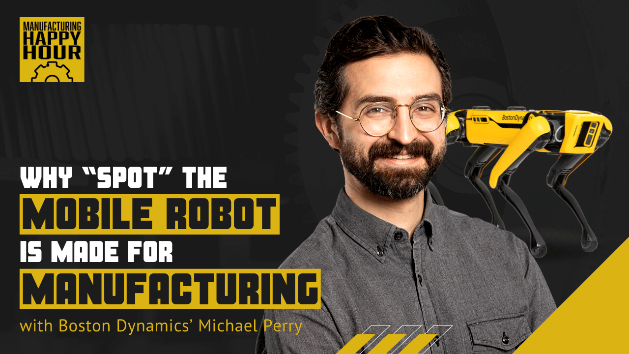 """Why """"Spot"""" the Mobile Robot is Made for Manufacturing with Boston Dynamics' Michael Perry"""