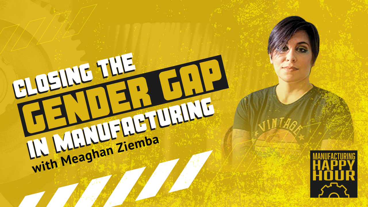 Closing the Gender Gap in Manufacturing with Meaghan Ziemba